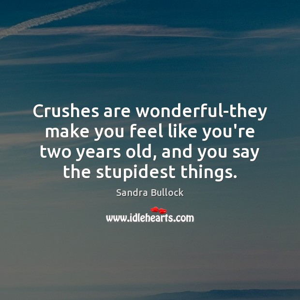 Crushes are wonderful-they make you feel like you're two years old, and Sandra Bullock Picture Quote