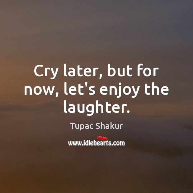Cry later, but for now, let's enjoy the laughter. Tupac Shakur Picture Quote