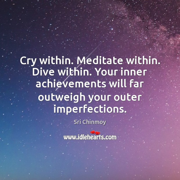 Cry within. Meditate within. Dive within. Your inner achievements will far outweigh Image