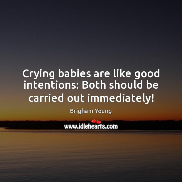 Crying babies are like good intentions: Both should be carried out immediately! Good Intentions Quotes Image
