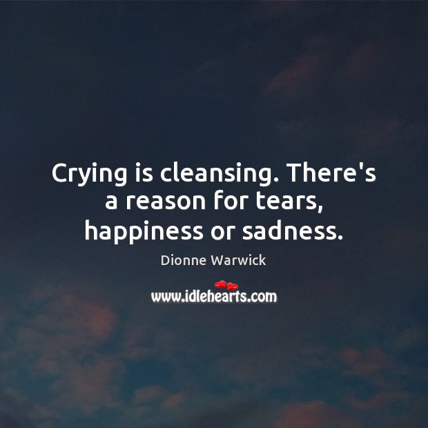 Crying is cleansing. There's a reason for tears, happiness or sadness. Image