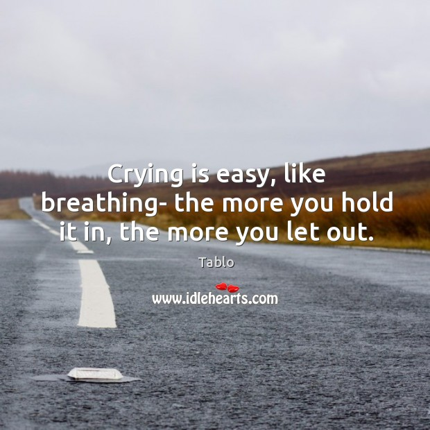 Crying is easy, like breathing- the more you hold it in, the more you let out. Image