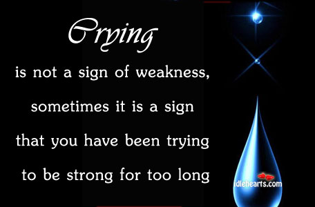 Crying Is Not A Sign Of Weakness, Sometimes It Is A…