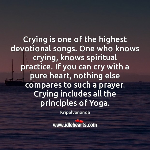 Crying is one of the highest devotional songs. One who knows crying, Practice Quotes Image