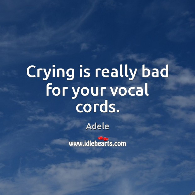 Crying is really bad for your vocal cords. Adele Picture Quote