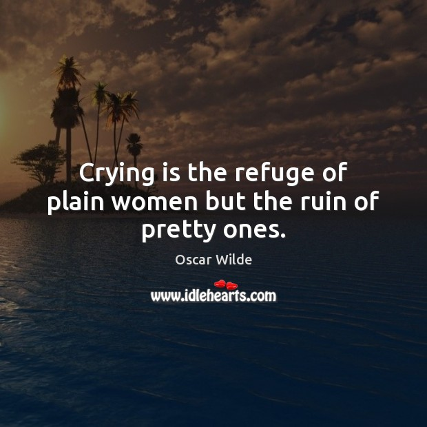 Image, Crying is the refuge of plain women but the ruin of pretty ones.