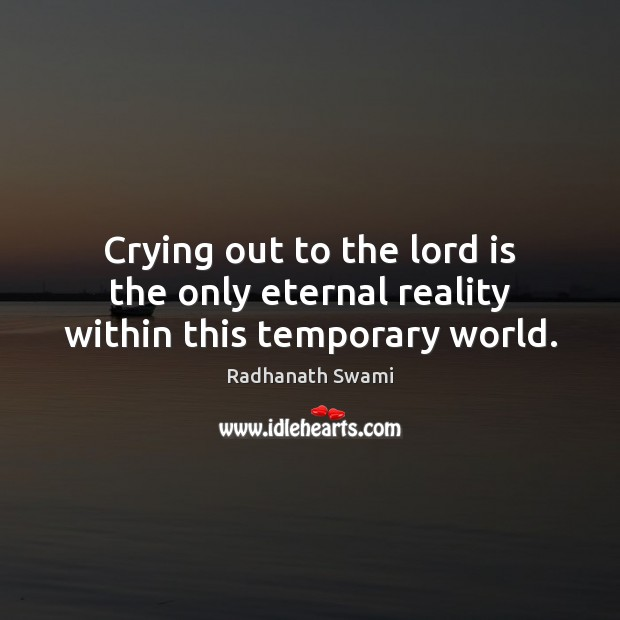 Crying out to the lord is the only eternal reality within this temporary world. Radhanath Swami Picture Quote