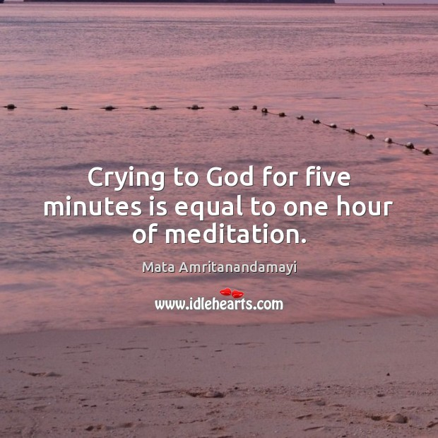 Image, Crying to God for five minutes is equal to one hour of meditation.