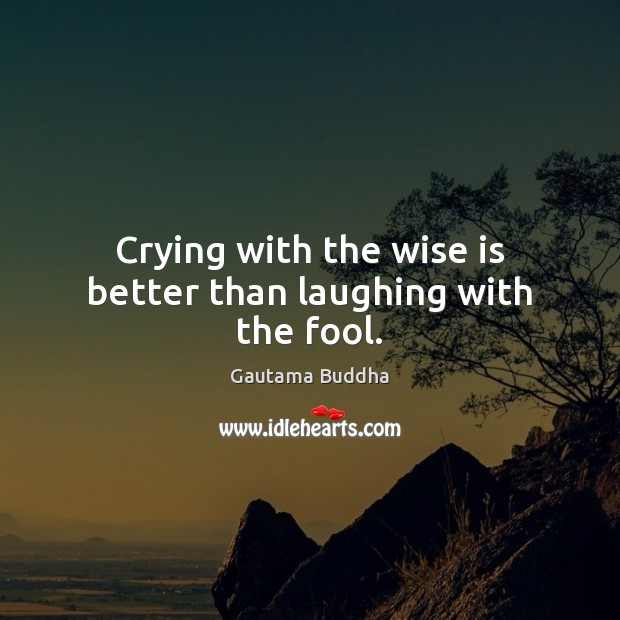 Crying with the wise is better than laughing with the fool. Image