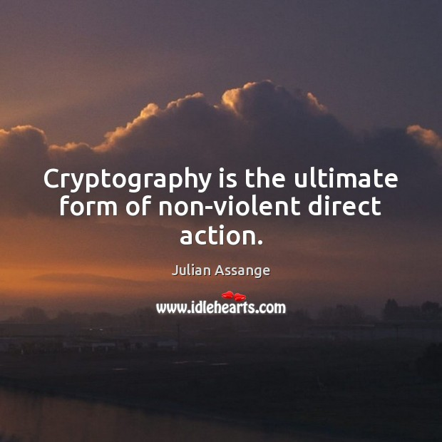 Cryptography is the ultimate form of non-violent direct action. Julian Assange Picture Quote