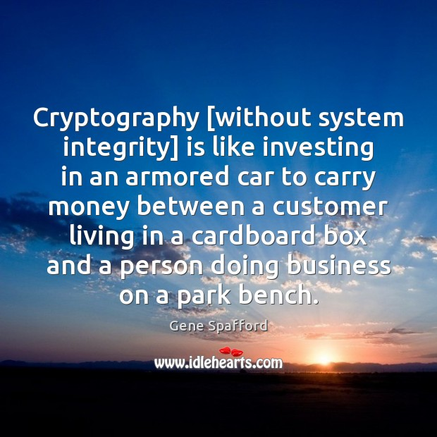 Cryptography [without system integrity] is like investing in an armored car to Gene Spafford Picture Quote