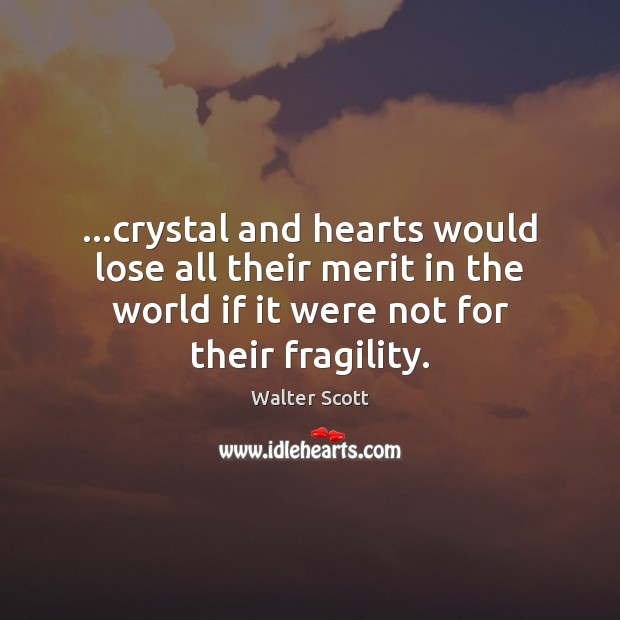 …crystal and hearts would lose all their merit in the world if Walter Scott Picture Quote