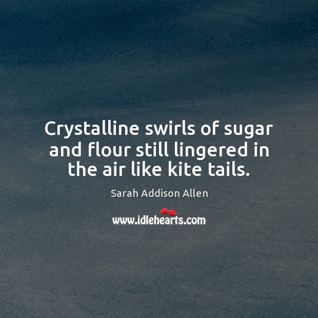Crystalline swirls of sugar and flour still lingered in the air like kite tails. Image