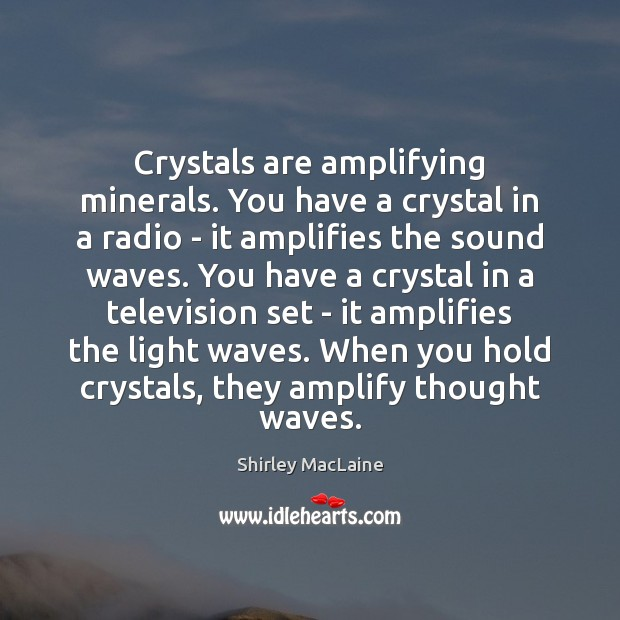 Crystals are amplifying minerals. You have a crystal in a radio – Shirley MacLaine Picture Quote