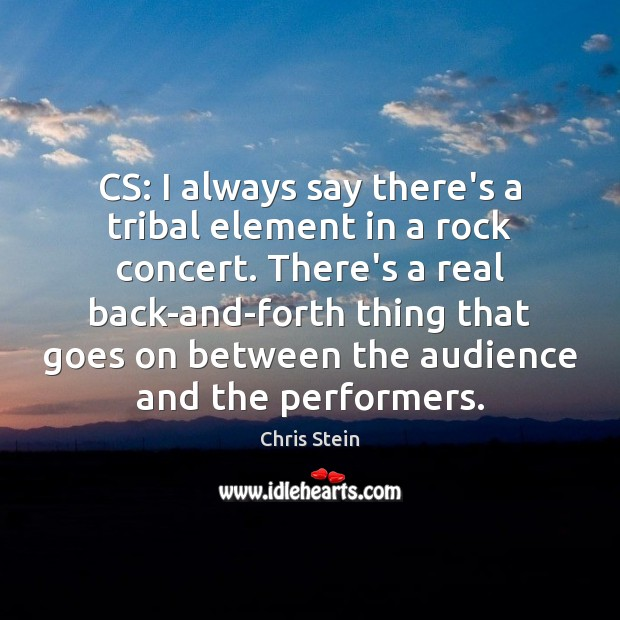 Image, CS: I always say there's a tribal element in a rock concert.