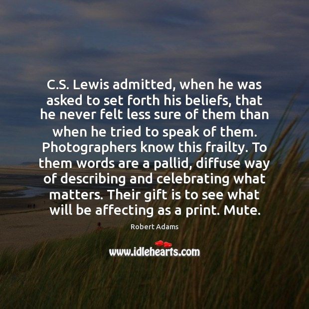 C.S. Lewis admitted, when he was asked to set forth his Robert Adams Picture Quote