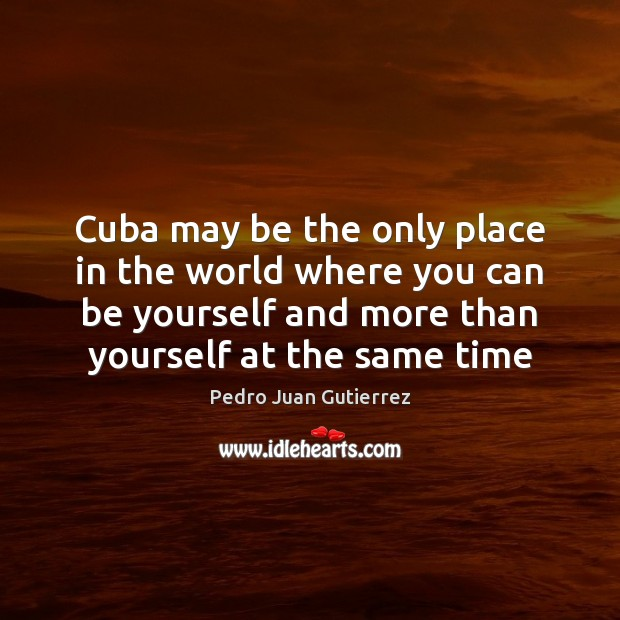 Cuba may be the only place in the world where you can Be Yourself Quotes Image