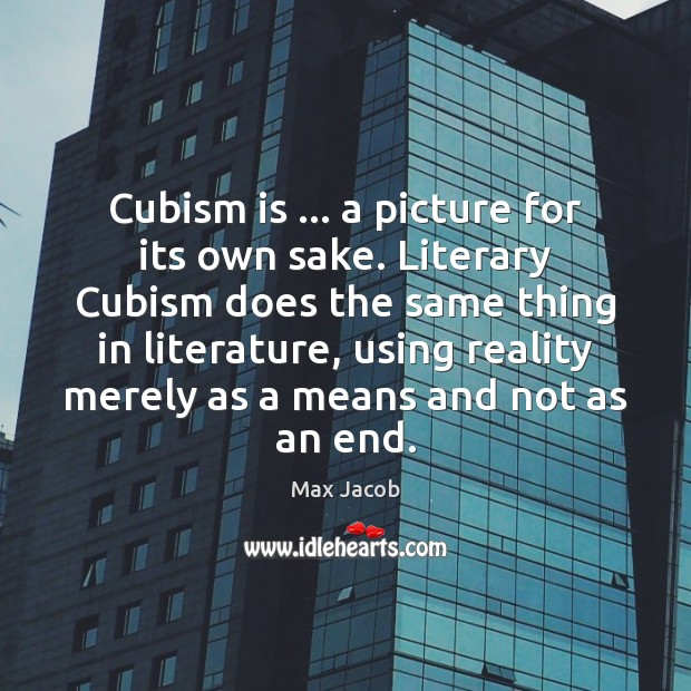 Cubism is … a picture for its own sake. Literary Cubism does the Image