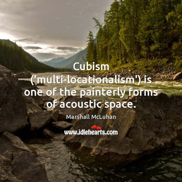 Cubism ('multi-locationalism') is one of the painterly forms of acoustic space. Image