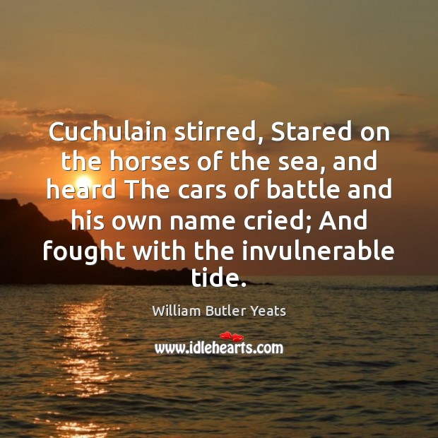 Cuchulain stirred, Stared on the horses of the sea, and heard The Image