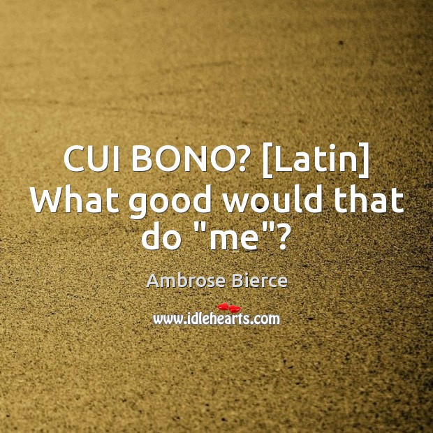 "Image, CUI BONO? [Latin] What good would that do ""me""?"