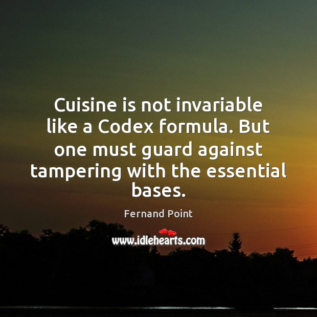 Cuisine is not invariable like a Codex formula. But one must guard Fernand Point Picture Quote