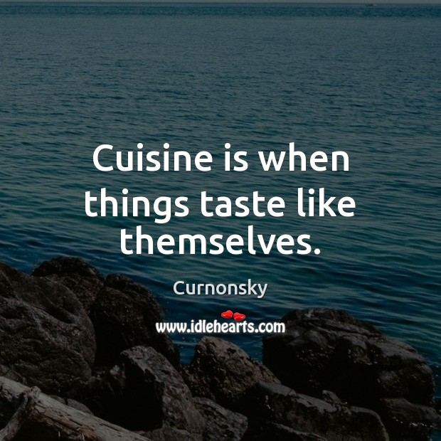 Cuisine is when things taste like themselves. Image