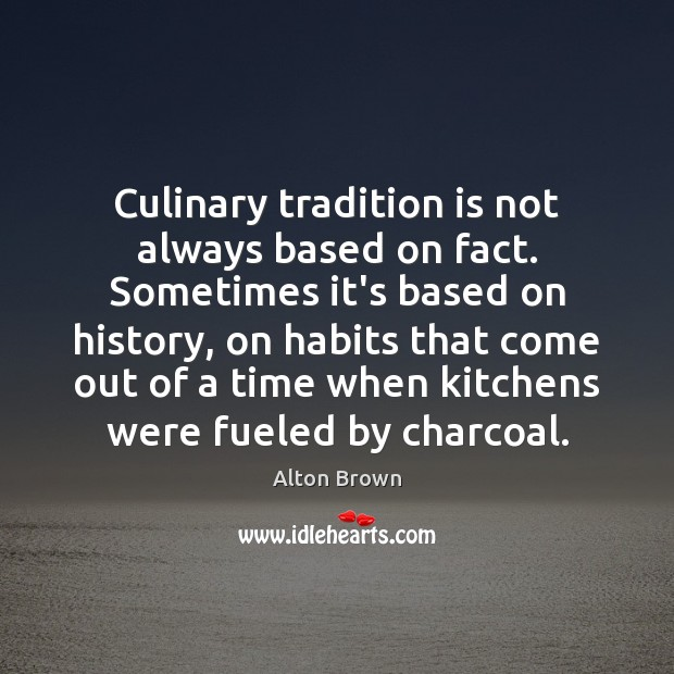 Culinary tradition is not always based on fact. Sometimes it's based on Alton Brown Picture Quote