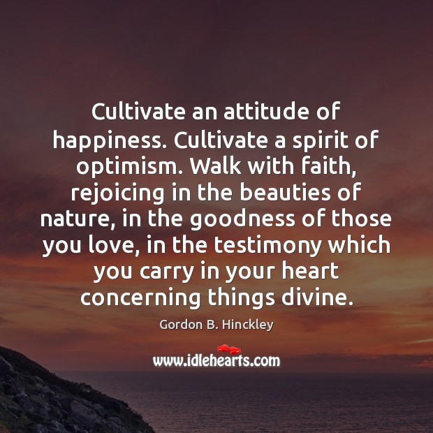 Cultivate an attitude of happiness. Cultivate a spirit of optimism. Walk with Image