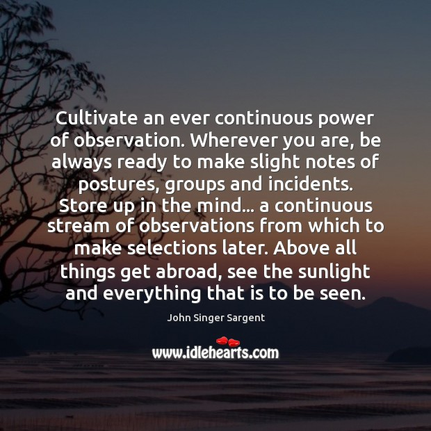 Cultivate an ever continuous power of observation. Wherever you are, be always Image