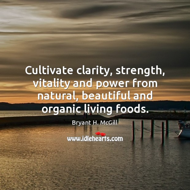 Cultivate clarity, strength, vitality and power from natural, beautiful and organic living Bryant H. McGill Picture Quote