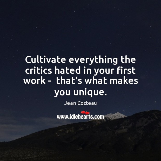 Cultivate everything the critics hated in your first work –  that's what makes you unique. Jean Cocteau Picture Quote