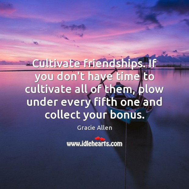 Cultivate friendships. If you don't have time to cultivate all of them, Gracie Allen Picture Quote