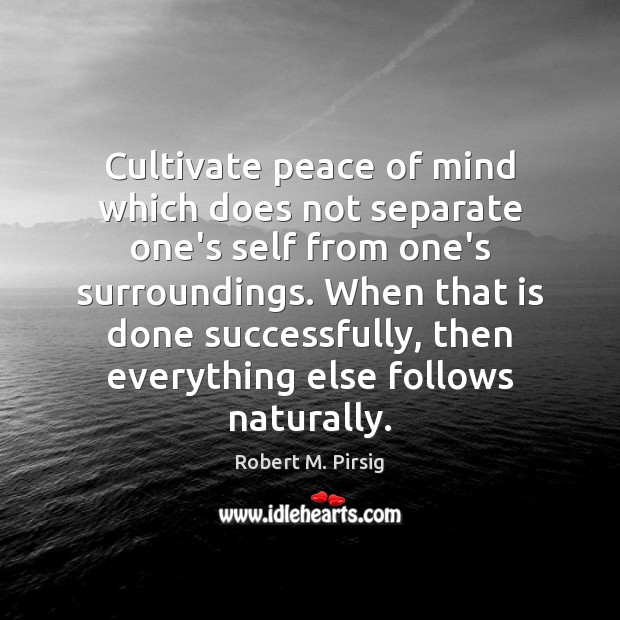 Cultivate peace of mind which does not separate one's self from one's Robert M. Pirsig Picture Quote