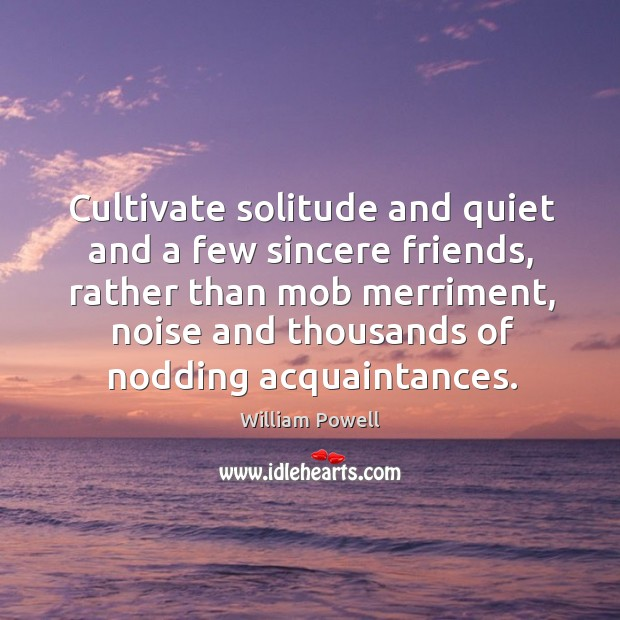 Cultivate solitude and quiet and a few sincere friends, rather than mob merriment William Powell Picture Quote