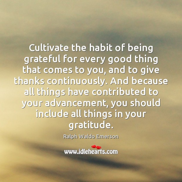 Image, Cultivate the habit of being grateful for every good thing that comes