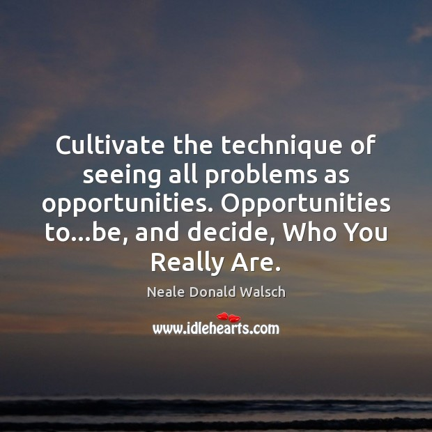 Image, Cultivate the technique of seeing all problems as opportunities. Opportunities to…be,