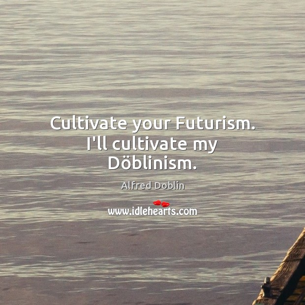 Image, Cultivate your Futurism. I'll cultivate my Döblinism.