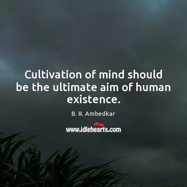 Image, Cultivation of mind should be the ultimate aim of human existence.