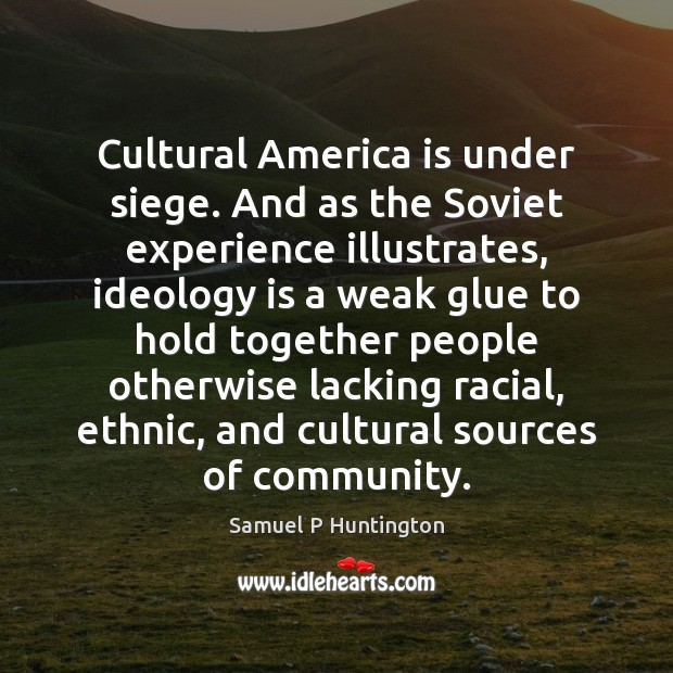 Cultural America is under siege. And as the Soviet experience illustrates, ideology Samuel P Huntington Picture Quote