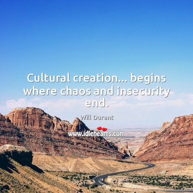 Cultural creation… begins where chaos and insecurity end. Image