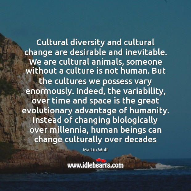 Cultural diversity and cultural change are desirable and inevitable. We are cultural Space Quotes Image