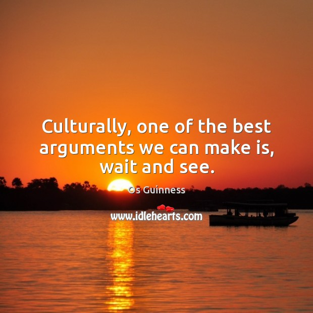 Culturally, one of the best arguments we can make is, wait and see. Image