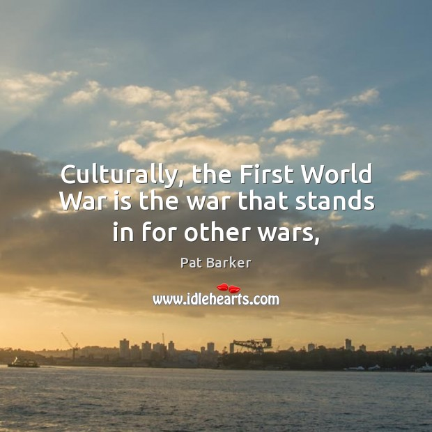 Culturally, the First World War is the war that stands in for other wars, Pat Barker Picture Quote