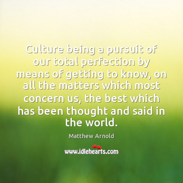 Culture being a pursuit of our total perfection by means of getting Matthew Arnold Picture Quote