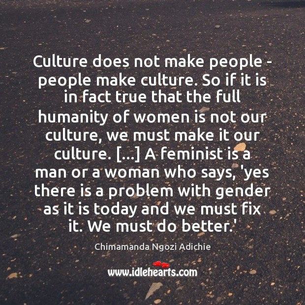 Culture does not make people – people make culture. So if it Image