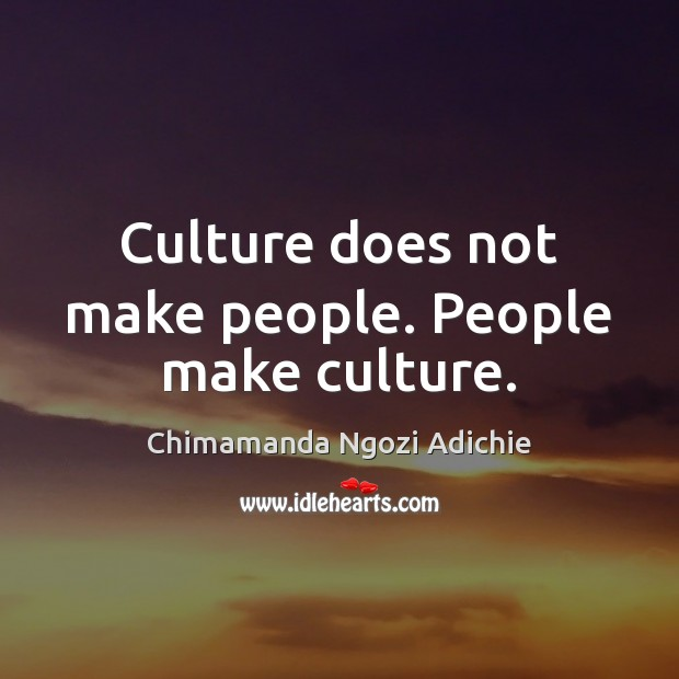 Culture does not make people. People make culture. Image