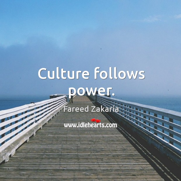 Culture follows power. Fareed Zakaria Picture Quote