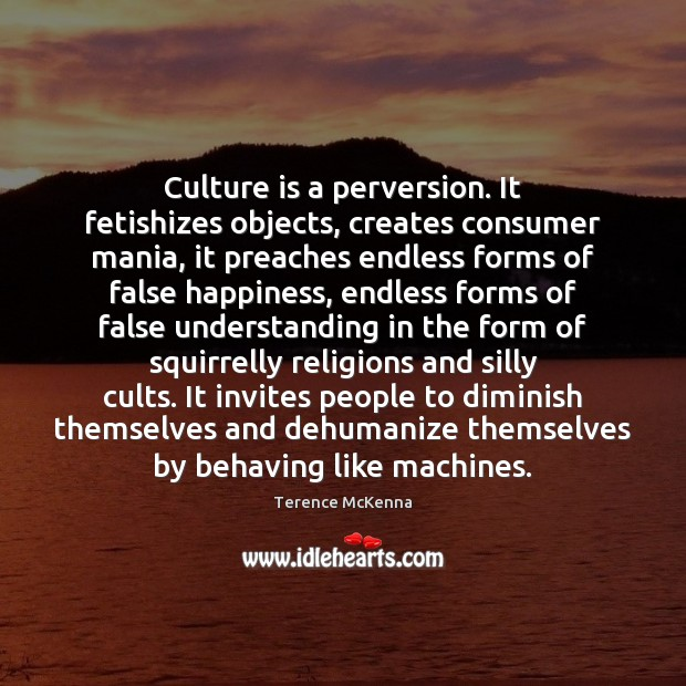 Culture is a perversion. It fetishizes objects, creates consumer mania, it preaches Image
