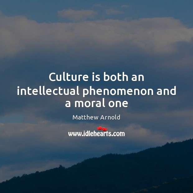 Culture is both an intellectual phenomenon and a moral one Matthew Arnold Picture Quote